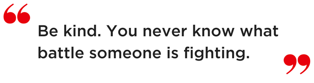 """Quote: """"Be kind. You never know what battle someone is fighting."""""""