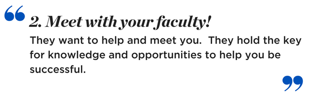 Meet with your faculty! They want to help and meet you. They hold the key for knowledge and opportunities to help you be successful.