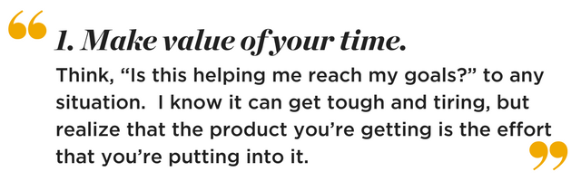 """Make value of your time. Think, """"Is this helping me reach my goals?"""" to any situation. I know it can get touch and tiring, but realize that the product you're getting is the effort that you're putting into ti."""