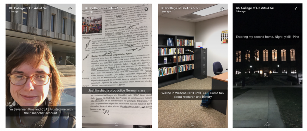 "Four pictures. Left to right: First, selfie of Savannah with text reading ""I'm Savannah Pine and CLAS trusted me with their snapchat account; Second, a picture of a page from a German book with notes and annotations and quote from Savannah reading ""Just finished a productive German class; third, a picture of an office with a desk, chair, bookcase and filing cabinet with a quote from Savannah reading ""Will be in Wescoe 3611 until #;45. Come talk about research and history; fourth, a picture of the Wakins library at night with windows lit up, and a quote from Savannah reading ""Entering my second home. Night, y'all! -Pine"