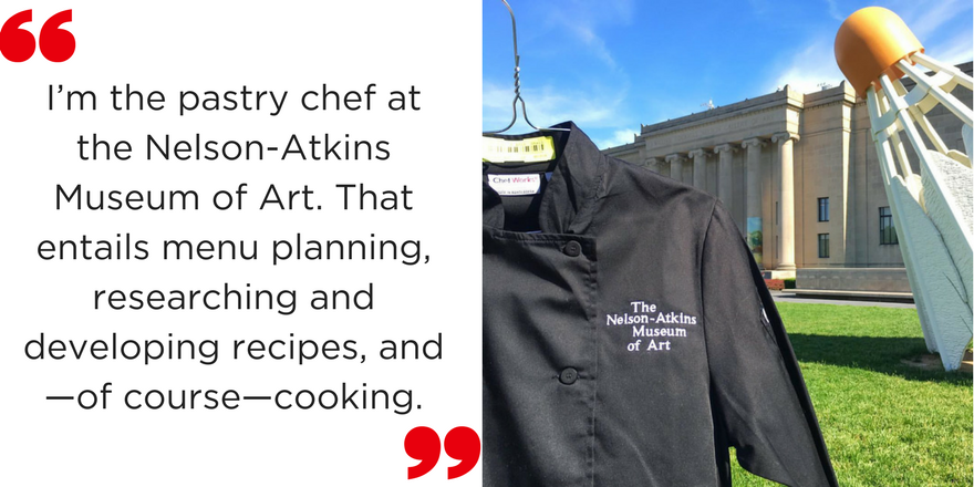 I'm the pastry chef at the Nelson-Atkins Museum of Art. That entails menu planning, researching and developing recipes, and—of course—cooking.