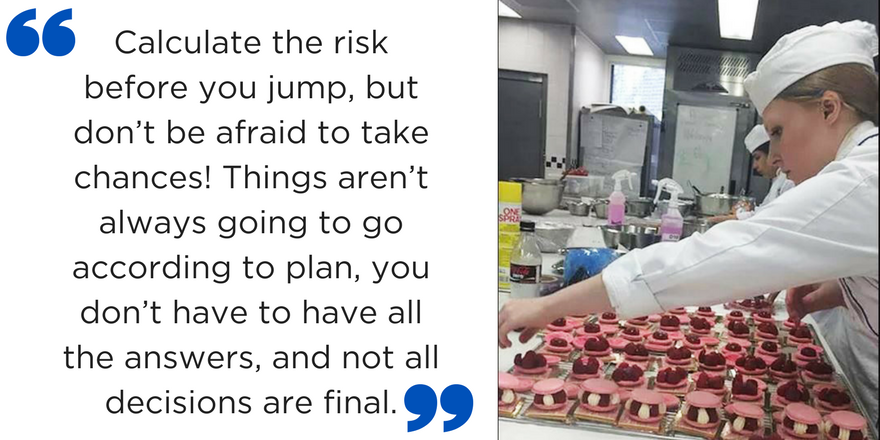 "Text on the left reads: ""Calculate the risk before you jump, but don't be afraid to take chances! Things aren't always going to go according to plan, you don't have to have all the answers, and not all decisions are final."" Photo on the right shows Caitlin in a chef's outfit preparing a pink desert in a kitchen."