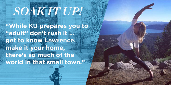 "Image of Cassie doing yoga on a mountainside with a sea in the background. Text reads: ""Soak it up! While KU prepares you to ""adult"" don't rush it… get to know Lawrence, make it your home, there is so much of the world in that small town."""