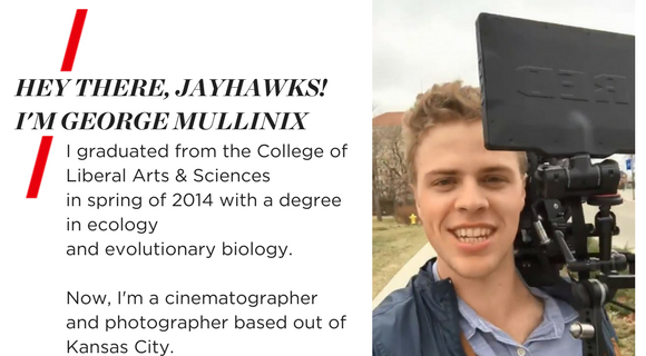 HEY THERE, JAYHAWKS! I'M GEORGE MULLINIX. I graduated from the College of Liberal Arts & Science in Spring of 2014 with a degree in Ecology and Evolutionary Biology. Now, I'm a cinematographer and photographer based out of Kansas City.