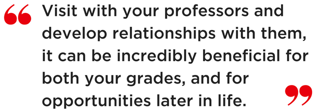 Visit with your professors and develop relationships with them, it can be incredibly beneficial for both your grades, and for opportunities later in life.