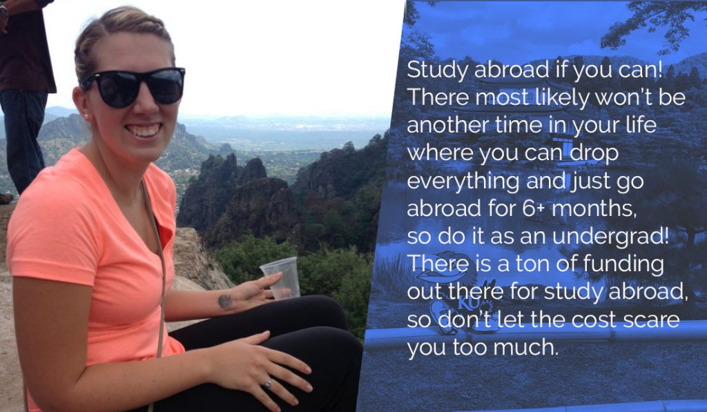 Also, study abroad if you can! There most likely won't be another time in your life where you can drop everything and just go abroad for 6+ months, so do it as an undergrad! There is a ton of funding out there for study abroad, so don't let the cost scare you too much.