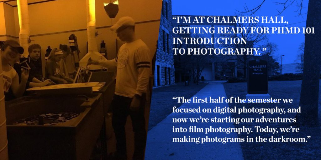"""I'M AT CHALMERS HALL, GETING READY FOR PHMD 101 INTRODUCTION TO PHOTOGRAPHY. "" ""The first half of the semester we focused on digital photography, and now we're starting our adventures into film photography. Today, we're making photograms in the darkroom."""