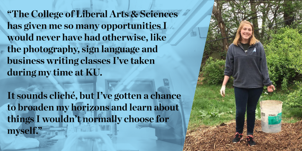 """The College of Liberal Arts & Sciences has given me so many opportunities I would never have had otherwise, like the photography, sign language and business writing classes I've taken during my time at KU. It sounds cliché, but I've gotten a chance to broaden my horizons and learn about things I wouldn't normally choose for myself."""