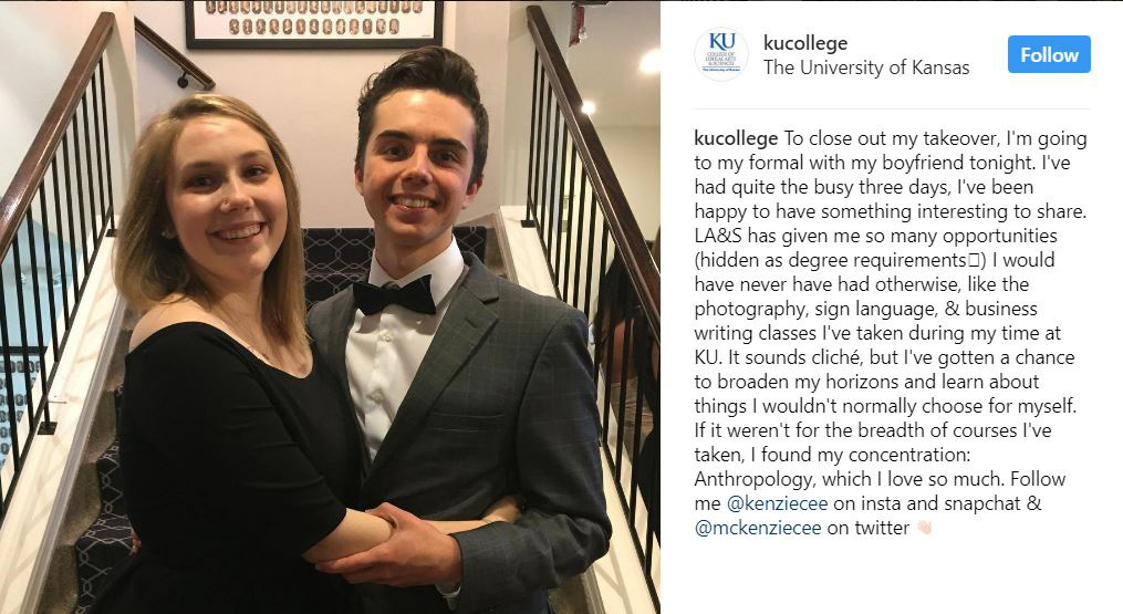 "A picture of McKenzie in a black dress and her boyfriend in a dark grey suit, white shirt and bow-tie. They are at the bottom of a staircase. The caption reads: ""To close out my takeover, I'm going to my formal with my boyfriend tonight. I've had quite the busy three days, I've been happy to have something interesting to share. LA&S has given me so many opportunities (hidden as degree requirements) I would have never have had otherwise, like the photography, sign language, & business writing classes I've taken during my time at KU. It sounds cliche, but I've gotten a chance to broaden my horizons and learn about things I wouldn't normally choose for myself. If it weren't for the breadth of courses I've taken, I found wouldn't have found my concentration: Anthropology, which I love so much. Follow me @Kenziecee on insta and snapchat & @mckenziecee on twitter."""