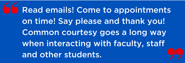 Read emails! Come to appointments on time! Say please and thank you! Common courtesy goes a long way when interacting with faculty, staff and other students.