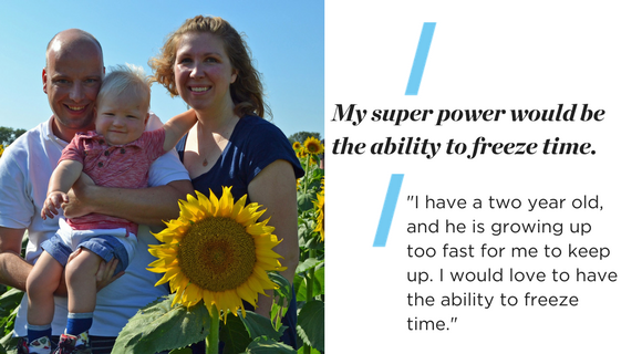 My super power would be the ability to freeze time. I have a two year old, and he is growing up too fast for me to keep up. I would love to have the ability to freeze time.