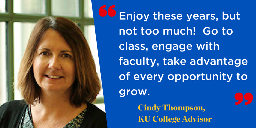 Enjoy these years, but not too much! Go to class, engage with faculty, take advantage of every opportunity to grow. Cindy Thompson, KU College Advisor
