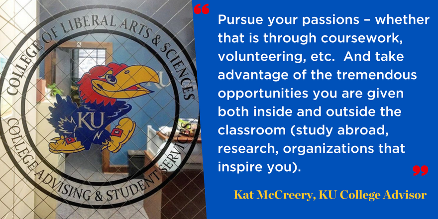 Pursue your passions – whether that is through coursework, volunteering, etc. And take advantage of the tremendous opportunities you are given both inside and outside the classroom (study abroad, research, organizations that inspire you). Kat McCreery, academic advisor