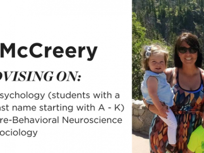 Kat McCreery. Advising on Psychology (students with a last name starting with A - K), Pre-Behavioral Neuroscience, Sociology