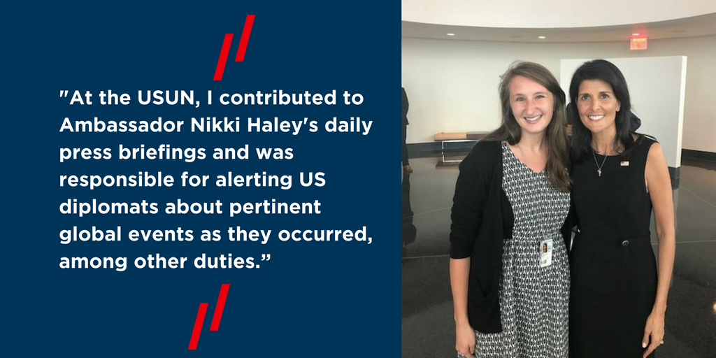 """At the USUN, I contributed to Ambassador Nikki Haley's daily press briefings and was responsible for alerting US diplomats about pertinent global events as they occurred, among other duties."""