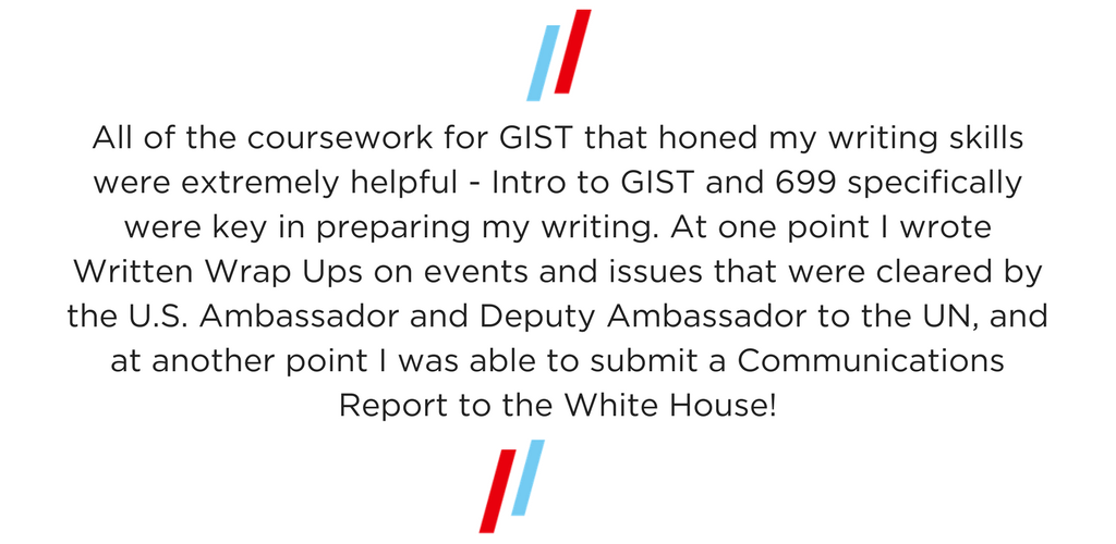 """""""All of the coursework for GIST that honed my writing skills were extremely helpful - Intro to GIST and 699 specifically were key in preparing my writing. At one point I wrote Written Wrap Ups on events and issues that were cleared by the U.S. Ambassador and Deputy Ambassador to the UN, and at another point I was able to submit a Communications Report to the White House!"""""""