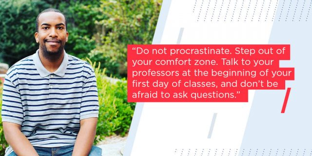 Do not procrastinate. Step out of your comfort zone. Talk to your professors at the beginning of your first day of classes, and don't be afraid to ask questions.