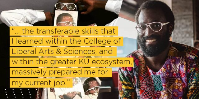 the transferable skills that I learned within the College of Liberal Arts & Sciences, and within the greater KU ecosystem, massively prepared me for my current job.