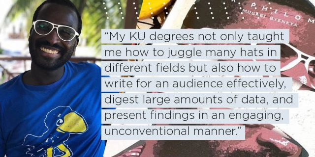 My KU degrees not only taught me how to juggle many hats in different fields but also how to write for an audience effectively, efficiently digest large amounts of data, and present findings in an engaging unconventional manner.