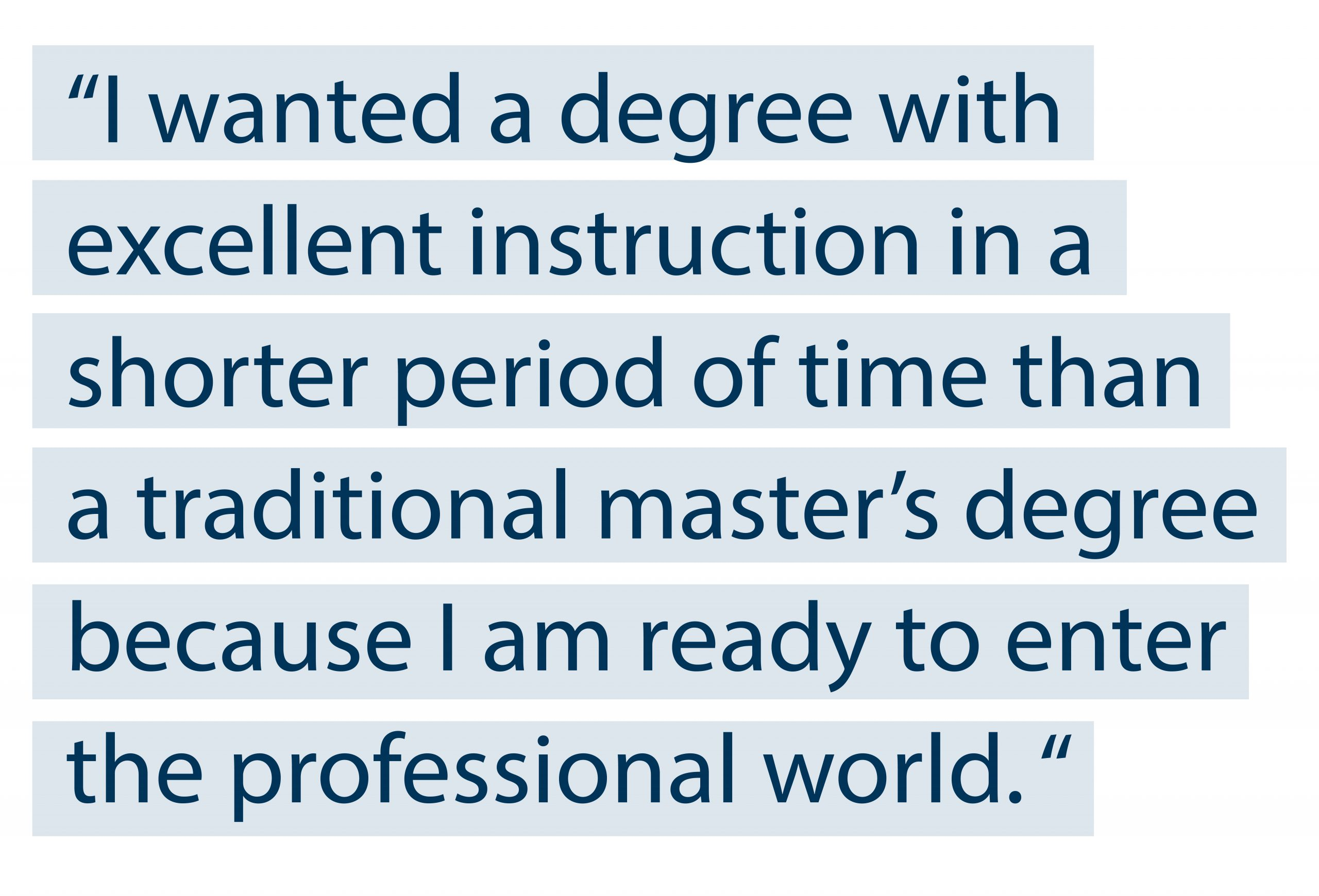"""I wanted a degree with excellent instruction in a shorter period of time than a traditional master's degree because I am ready to enter the professional world."""