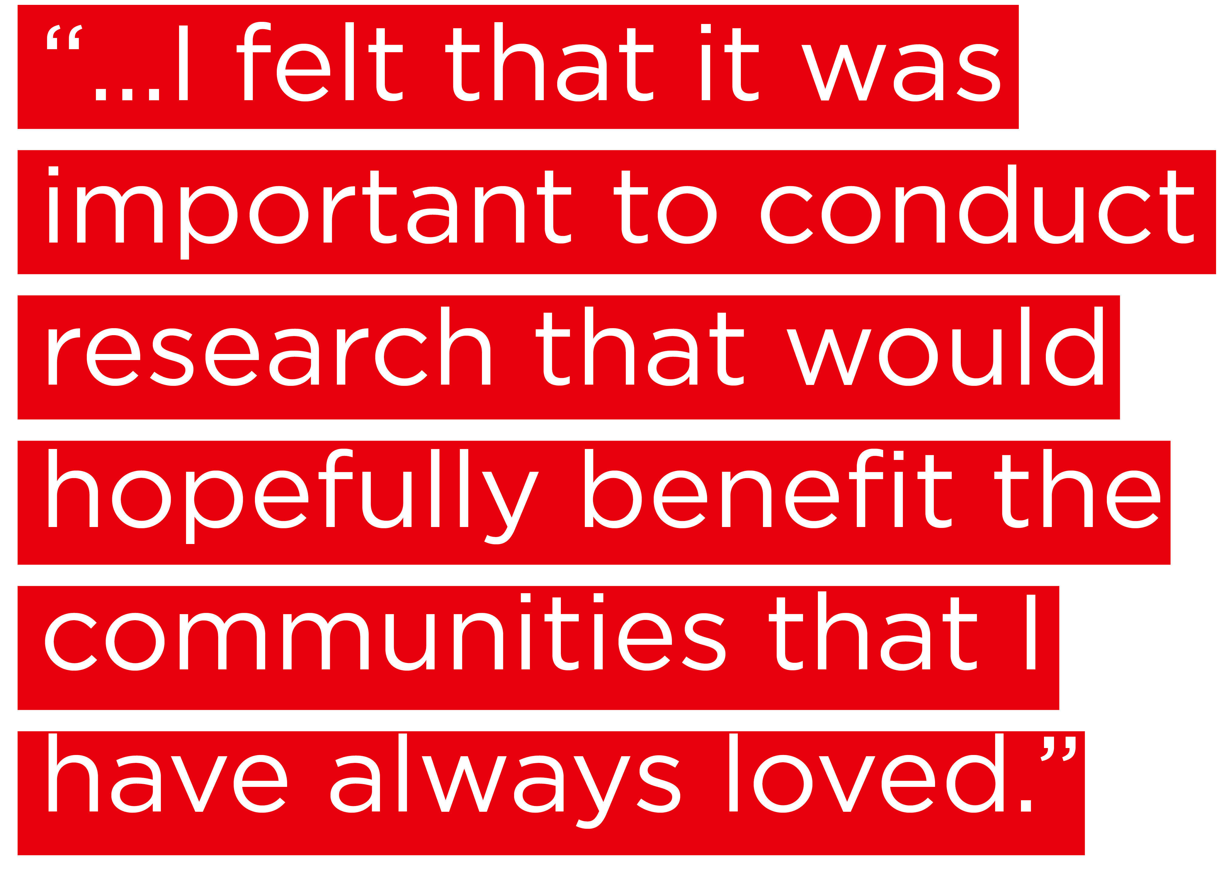 """""""...I felt that it was important to conduct research that would hopefully benefit the communities that I have always loved."""""""
