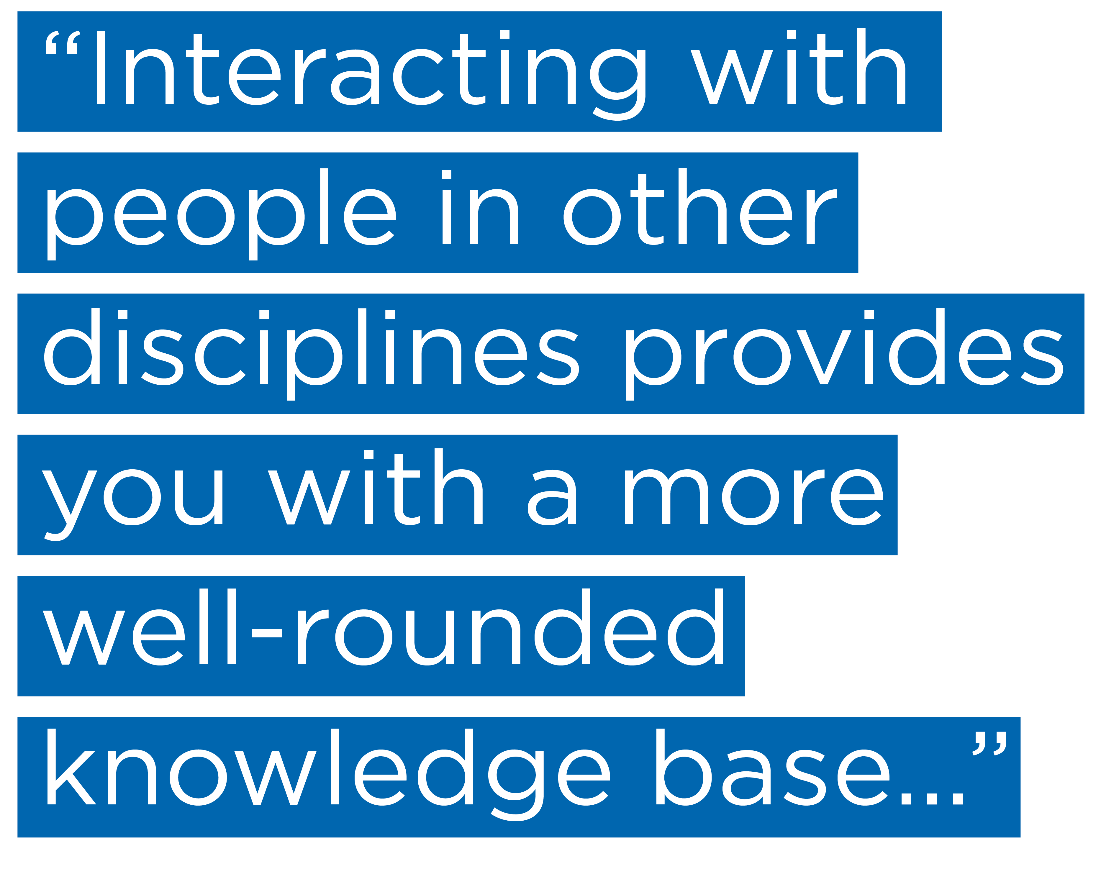 """""""Interacting with people in other disciplines provides you with a more well-rounded knowledge base..."""""""